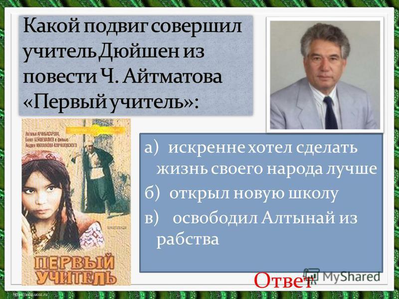 а) искренне хотел сделать жизнь своего народа лучше б) открыл новую школу в) освободил Алтынай из рабства Ответ