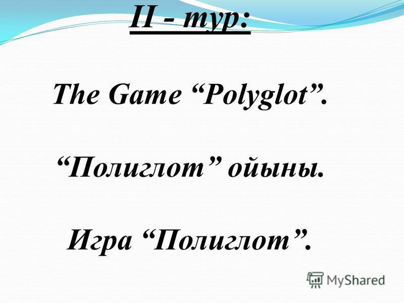 ІІ - тур: The Game Polyglot. Полиглот ойыны. Игра Полиглот.