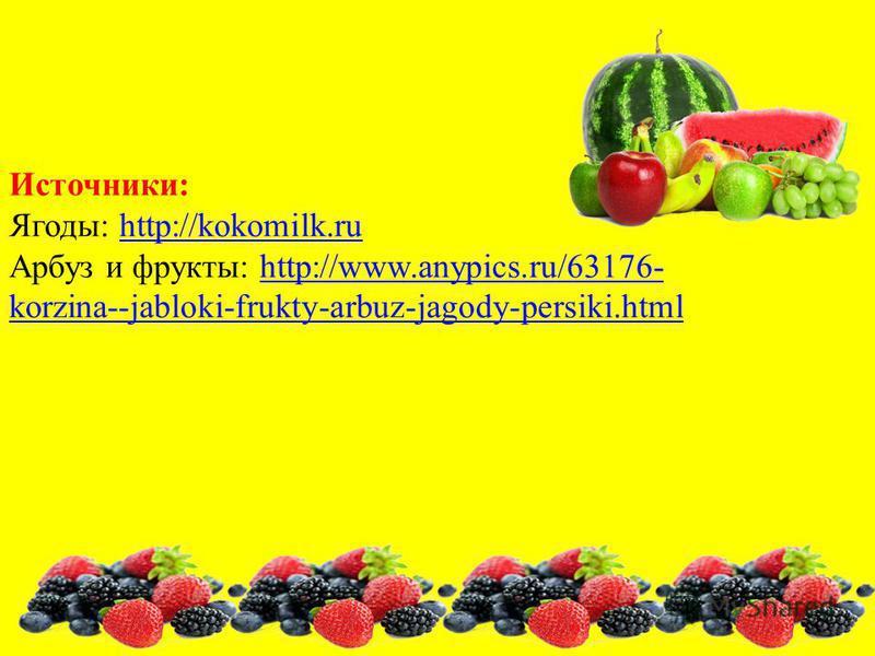 Источники: Ягоды: http://kokomilk.ruhttp://kokomilk.ru Арбуз и фрукты: http://www.anypics.ru/63176- korzina--jabloki-frukty-arbuz-jagody-persiki.htmlhttp://www.anypics.ru/63176- korzina--jabloki-frukty-arbuz-jagody-persiki.html