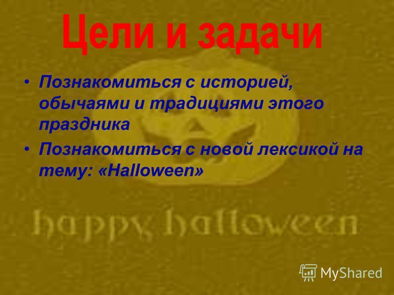 Познакомиться с историей, обычаями и традициями этого праздника Познакомиться с новой лексикой на тему: «Halloween»