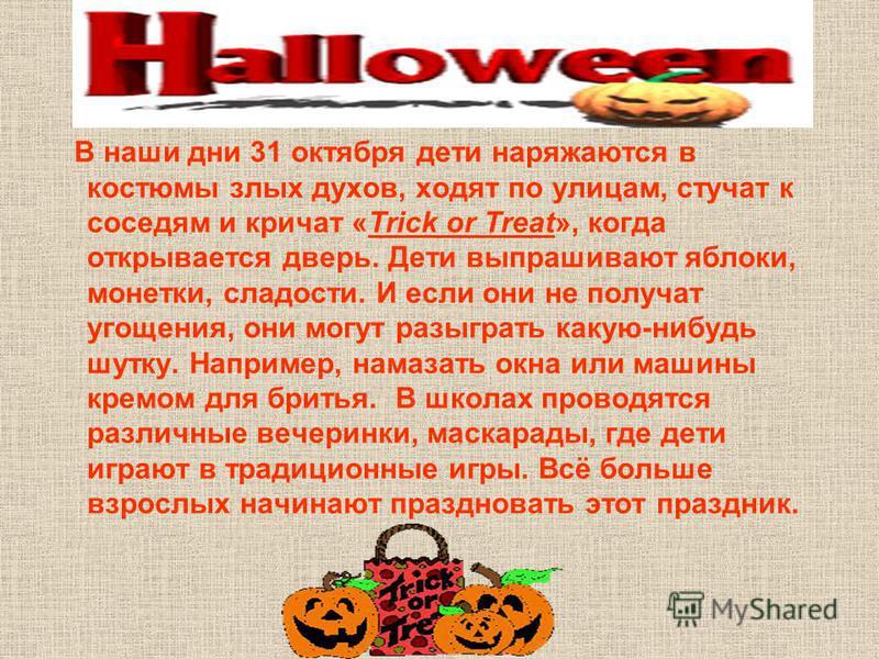 В наши дни 31 октября дети наряжаются в костюмы злых духов, ходят по улицам, стучат к соседям и кричат «Trick or Treat», когда открывается дверь. Дети выпрашивают яблоки, монетки, сладости. И если они не получат угощения, они могут разыграть какую-ни