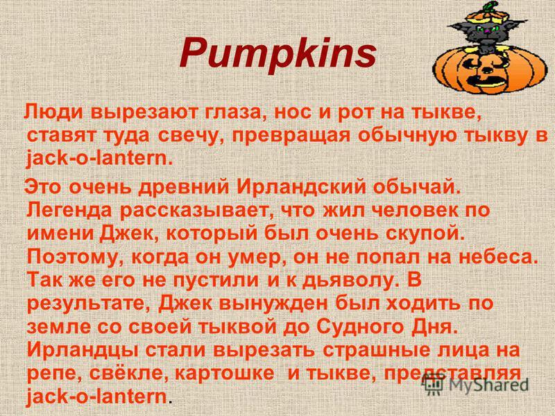 Pumpkins Люди вырезают глаза, нос и рот на тыкве, ставят туда свечу, превращая обычную тыкву в jack-o-lantern. Это очень древний Ирландский обычай. Легенда рассказывает, что жил человек по имени Джек, который был очень скупой. Поэтому, когда он умер,