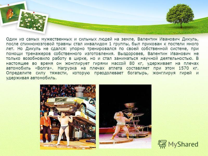 Один из самых мужественных и сильных людей на земле, Валентин Иванович Дикуль, после спинномозговой травмы стал инвалидом 1 группы, был прикован к постели много лет. Но Дикуль не сдался: упорно тренировался по своей собственной системе, при помощи тр