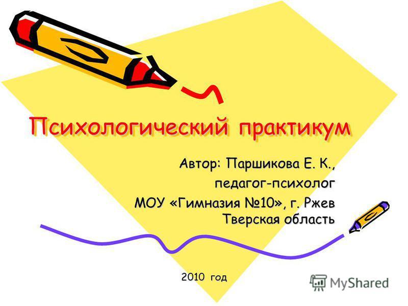 Психологический практикум Автор: Паршикова Е. К., педагог-психолог МОУ «Гимназия 10», г. Ржев Тверская область 2010 год