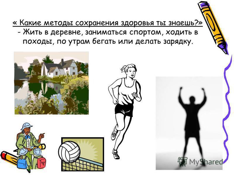 « Какие методы сохранения здоровья ты знаешь?» - Жить в деревне, заниматься спортом, ходить в походы, по утрам бегать или делать зарядку.