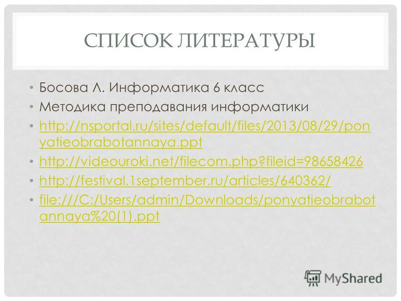 СПИСОК ЛИТЕРАТУРЫ Босова Л. Информатика 6 класс Методика преподавания информатики http://nsportal.ru/sites/default/files/2013/08/29/pon yatieobrabotannaya.ppt http://nsportal.ru/sites/default/files/2013/08/29/pon yatieobrabotannaya.ppt http://videour