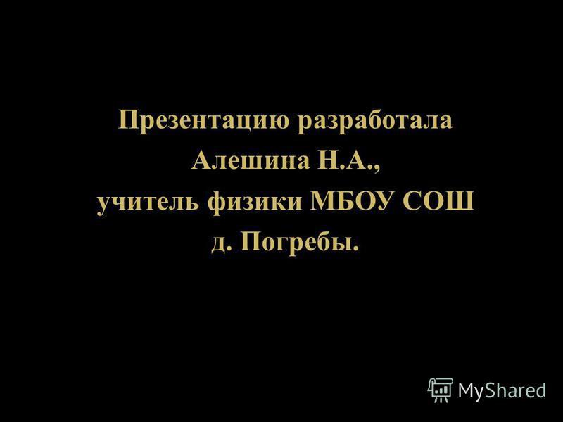 Презентацию разработала Алешина Н. А., учитель физики МБОУ СОШ д. Погребы.