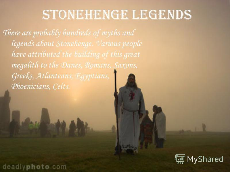 Stonehenge Legends There are probably hundreds of myths and legends about Stonehenge. Various people have attributed the building of this great megalith to the Danes, Romans, Saxons, Greeks, Atlanteans, Egyptians, Phoenicians, Celts.