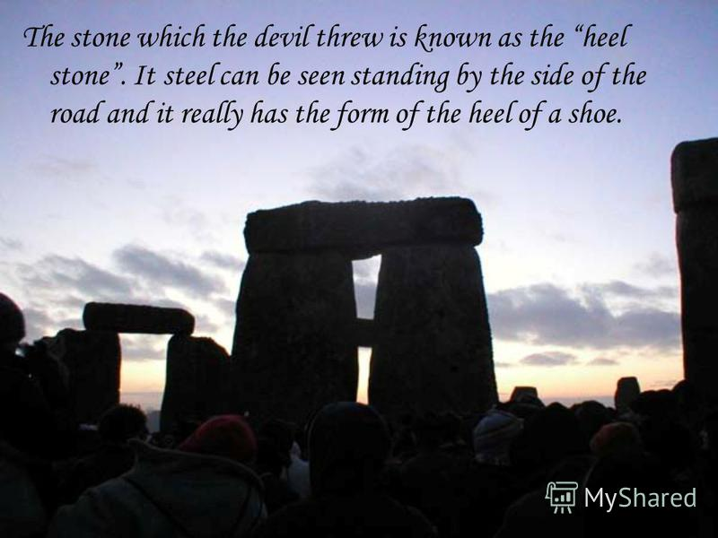 The stone which the devil threw is known as the heel stone. It steel can be seen standing by the side of the road and it really has the form of the heel of a shoe.