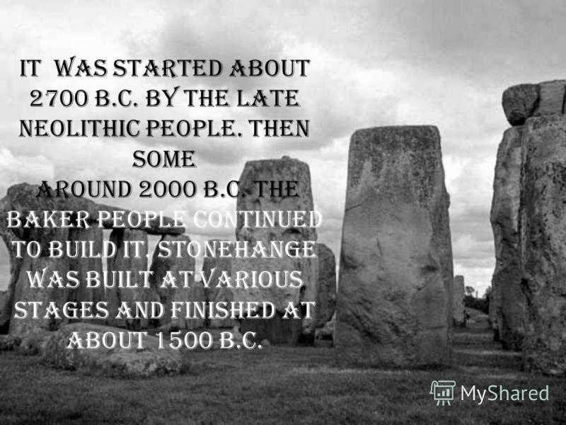 It was started about 2700 B.C. by the late Neolithic people. Then Some around 2000 B.C. the Baker people continued to build it. Stonehange was built at various stages and finished at about 1500 B.C.