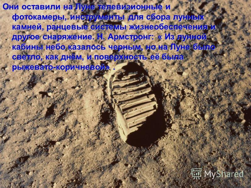 Они оставили на Луне телевизионные и фотокамеры, инструменты для сбора лунных камней, ранцевые системы жизнеобеспечения и другое снаряжение. Н. Армстронг: « Из лунной кабины небо казалось черным, но на Луне было светло, как днём, и поверхность её был