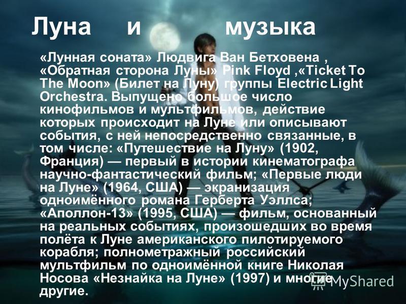 Луна и музыка «Лунная соната» Людвига Ван Бетховена, «Обратная сторона Луны» Pink Floyd,«Ticket To The Moon» (Билет на Луну) группы Electric Light Orchestra. Выпущено большое число кинофильмов и мультфильмов, действие которых происходит на Луне или о