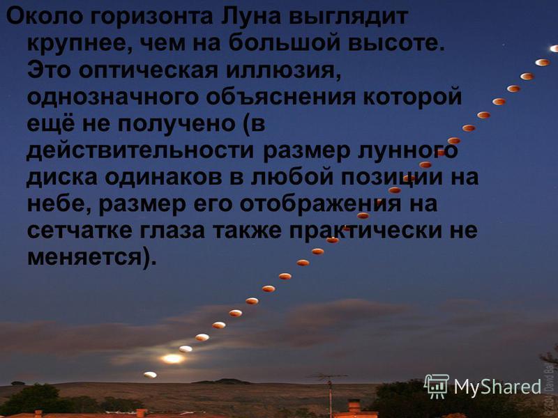 Около горизонта Луна выглядит крупнее, чем на большой высоте. Это оптическая иллюзия, однозначного объяснения которой ещё не получено (в действительности размер лунного диска одинаков в любой позиции на небе, размер его отображения на сетчатке глаза