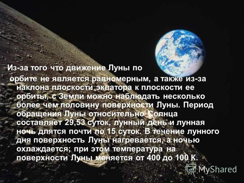 Из-за того что движение Луны по орбите не является равномерным, а также из-за наклона плоскости экватора к плоскости ее орбиты, с Земли можно наблюдать несколько более чем половину поверхности Луны. Период обращения Луны относительно Солнца составляе