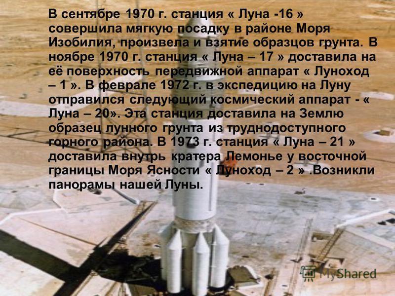 В сентябре 1970 г. станция « Луна -16 » совершила мягкую посадку в районе Моря Изобилия, произвела и взятие образцов грунта. В ноябре 1970 г. станция « Луна – 17 » доставила на её поверхность передвижной аппарат « Луноход – 1 ». В феврале 1972 г. в э