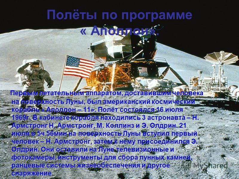 Полёты по программе « Аполлон». Первым летательным аппаратом, доставившим человека на поверхность Луны, был американский космический корабль « Аполлон – 11». Полёт состоялся 16 июля 1969 г. В кабинете корабля находились 3 астронавта – Н. Армстронг Н.