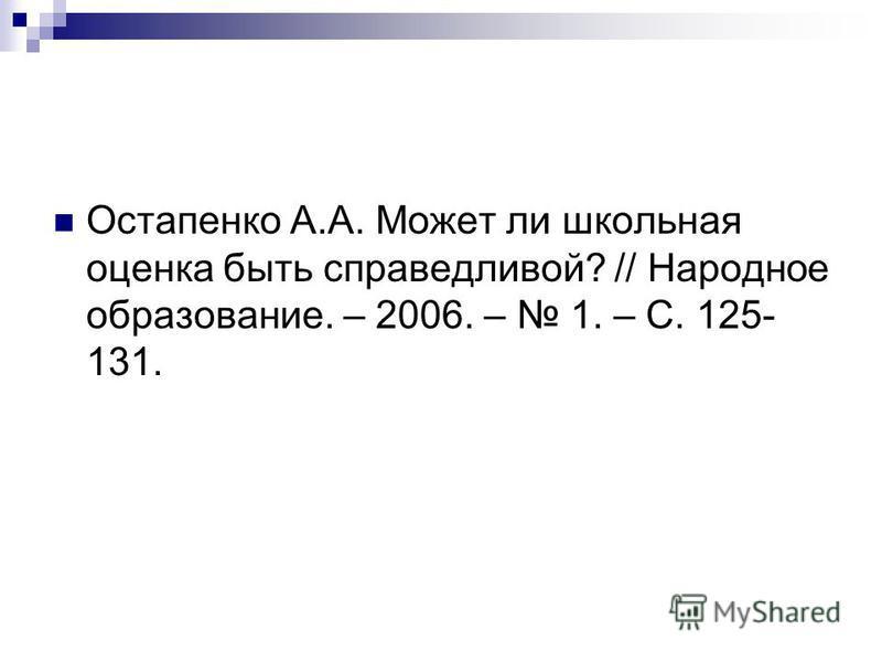 Остапенко А.А. Может ли школьная оценка быть справедливой? // Народное образование. – 2006. – 1. – С. 125- 131.