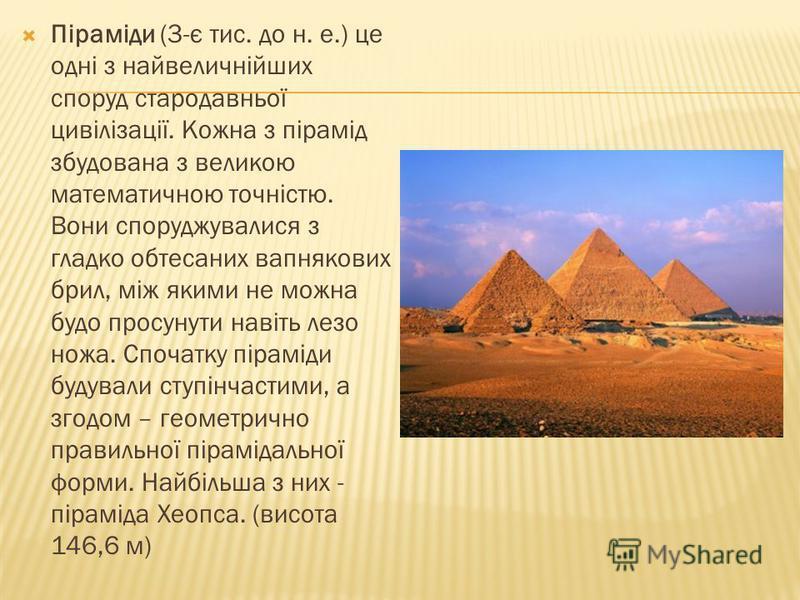 Піраміди (3-є тис. до н. е.) це одні з найвеличнійших споруд стародавньої цивілізації. Кожна з пірамід збудована з великою математичною точністю. Вони споруджувалися з гладко обтесаних вапнякових брил, між якими не можна будо просунути навіть лезо но