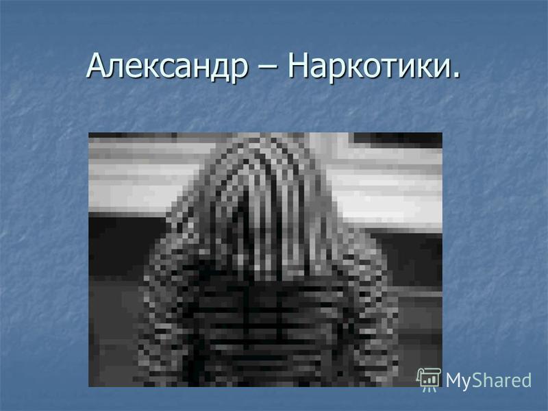 Александр – Наркотики.