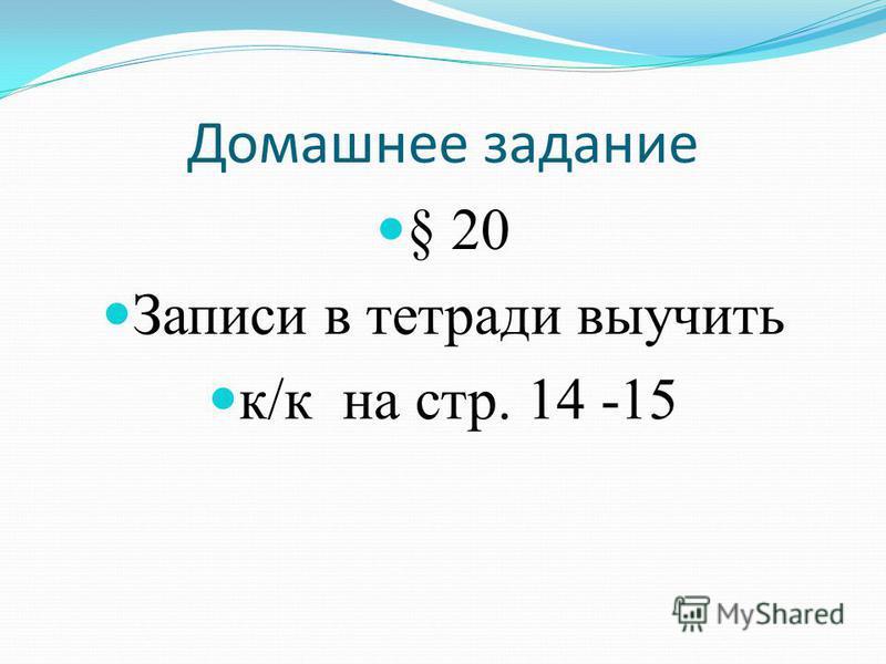 Домашнее задание § 20 Записи в тетради выучить к/к на стр. 14 -15