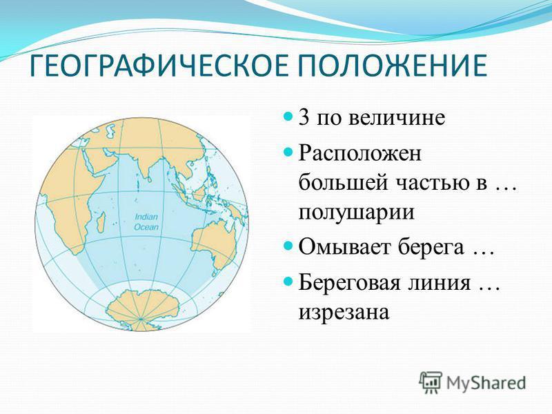 ГЕОГРАФИЧЕСКОЕ ПОЛОЖЕНИЕ 3 по величине Расположен большей частью в … полушарии Омывает берега … Береговая линия … изрезана