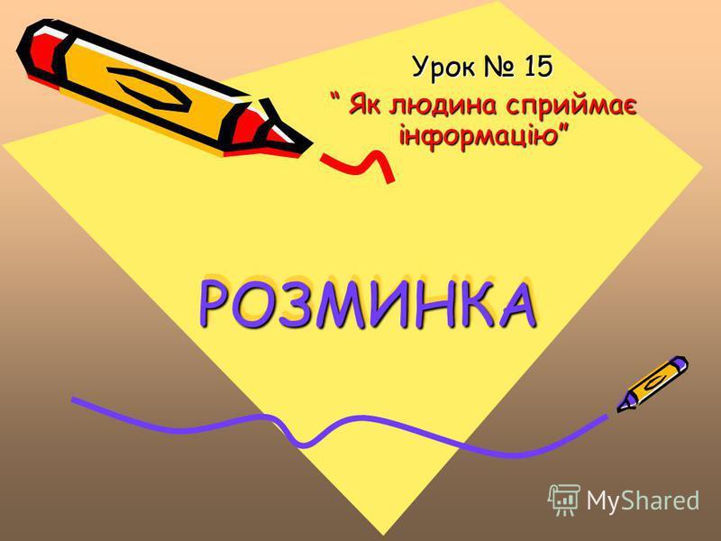 РОЗМИНКАРОЗМИНКА Урок 15 Як людина сприймає інформацію Як людина сприймає інформацію