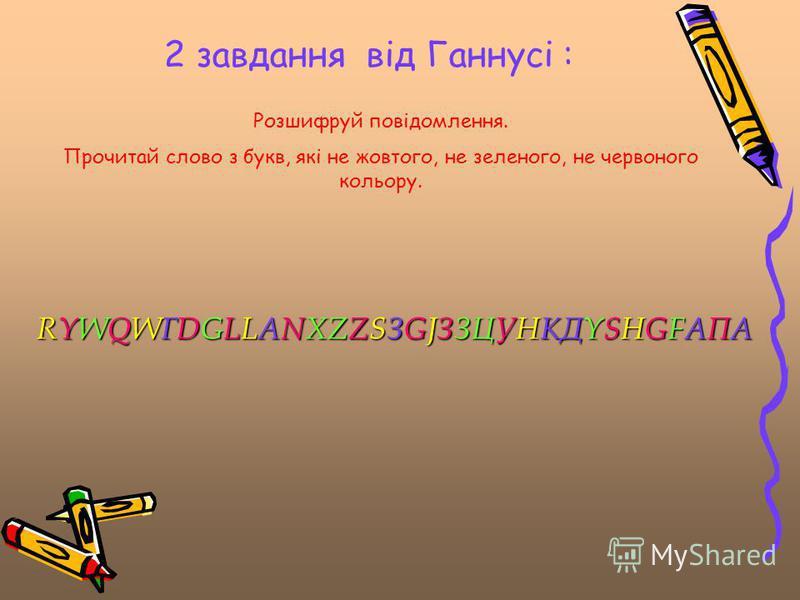 2 завдання від Ганнусі : Розшифруй повідомлення. Прочитай слово з букв, які не жовтого, не зеленого, не червоного кольору. RYWQWГDGLLANXZZSЗGJЗЗЦУНКДYSHGFАПА