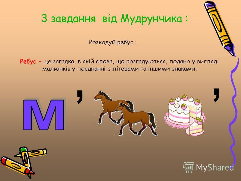 3 завдання від Мудрунчика : Розкодуй ребус : Ребус – це загадка, в якій слова, що розгадуються, подано у вигляді малюнків у поєднанні з літерами та іншими знаками.