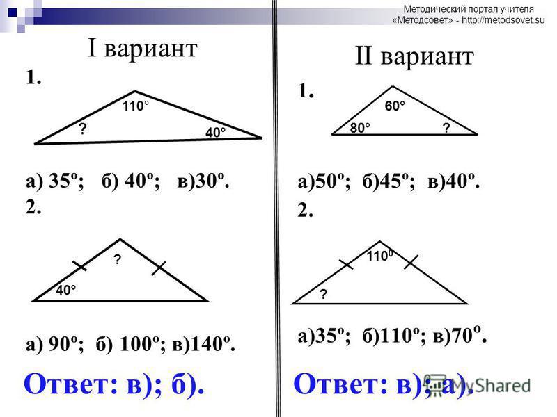 I вариант 1. а) 35º; б) 40º; в)30º. 2. а) 90º; б) 100º; в)140º. II вариант 1. а)50º; б)45º; в)40º. 2. а)35º; б)110º; в)70 º. ? 110° 40° 60° 80°? 40° ? ? 110 0 Ответ: в); б).Ответ: в); а). Методический портал учителя «Методсовет» - http://metodsovet.s