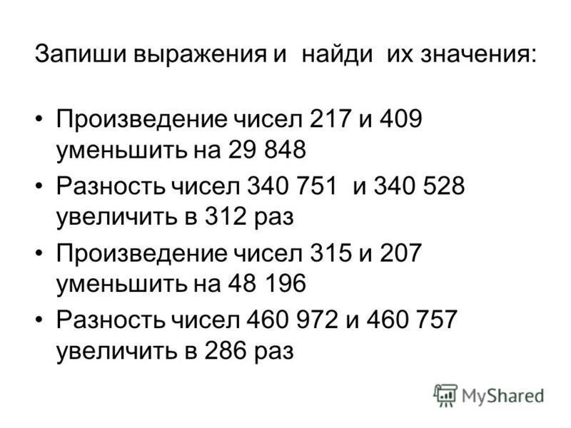 Запиши выражения и найди их значения: Произведение чисел 217 и 409 уменьшить на 29 848 Разность чисел 340 751 и 340 528 увеличить в 312 раз Произведение чисел 315 и 207 уменьшить на 48 196 Разность чисел 460 972 и 460 757 увеличить в 286 раз