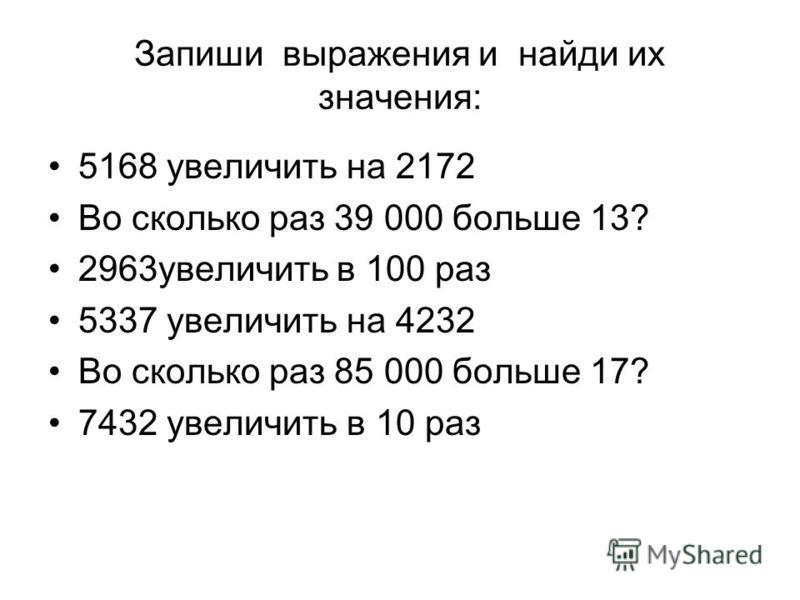 Запиши выражения и найди их значения: 5168 увеличить на 2172 Во сколько раз 39 000 больше 13? 2963 увеличить в 100 раз 5337 увеличить на 4232 Во сколько раз 85 000 больше 17? 7432 увеличить в 10 раз