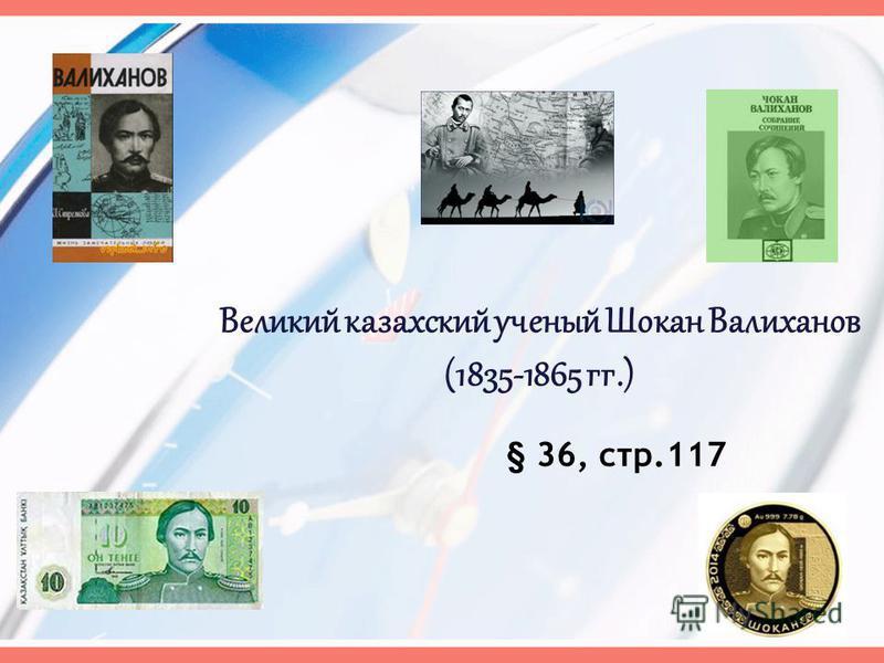 Великий казахский ученый Шокан Валиханов (1835-1865 гг.) § 36, стр.117