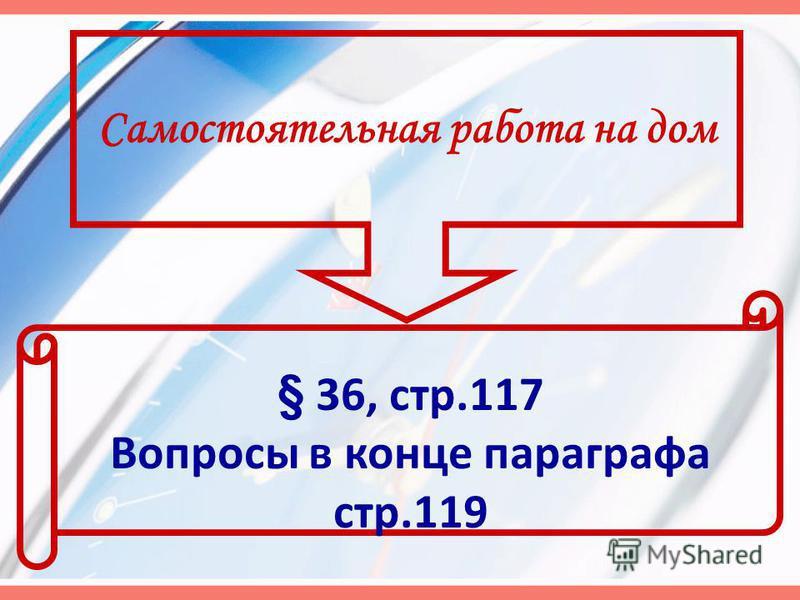 Самостоятельная работа на дом § 36, стр.117 Вопросы в конце параграфа стр.119