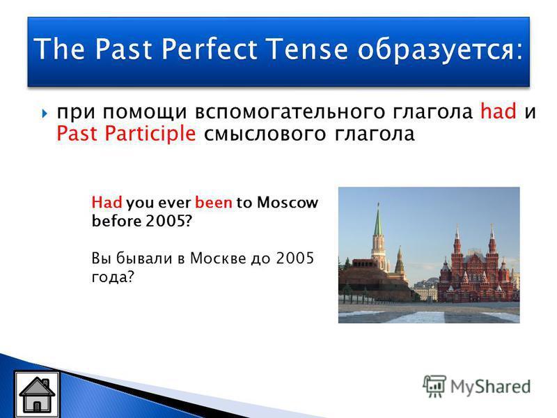 при помощи вспомогательного глагола had и Past Participle смыслового глагола Had you ever been to Moscow before 2005? Вы бывали в Москве до 2005 года?