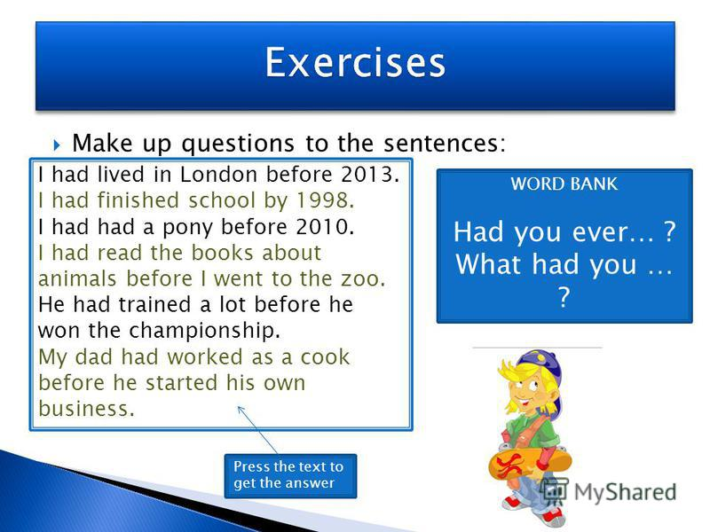 Make up questions to the sentences: I had lived in London before 2013. I had finished school by 1998. I had had a pony before 2010. I had read the books about animals before I went to the zoo. He had trained a lot before he won the championship. My d