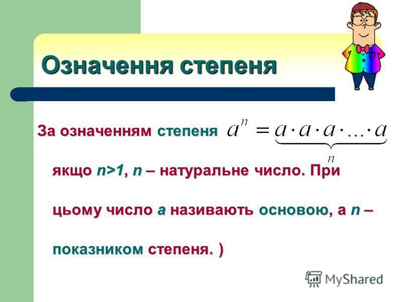 Означення степеня За означенням степеня якщо n>1, n – натуральне число. При цьому число а називають основою, а n – показником степеня. )