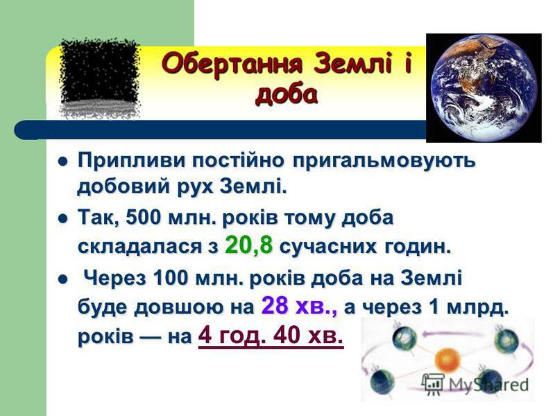 Обертання Землі і доба Припливи постійно пригальмовують добовий рух Землі. Припливи постійно пригальмовують добовий рух Землі. Так, 500 млн. років тому доба складалася з 20,8 сучасних годин. Так, 500 млн. років тому доба складалася з 20,8 сучасних го