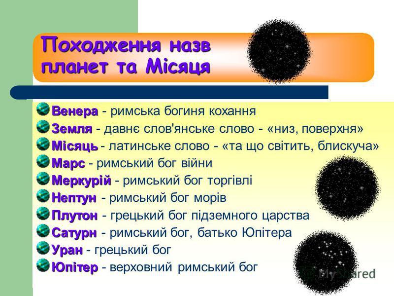 Походження назв планет та Місяця Венера Венера - римська богиня кохання Земля Земля - давнє слов'янське слово - «низ, поверхня» Місяць Місяць - латинське слово - «та що світить, блискуча» Марс Марс - римський бог війни Меркурій Меркурій - римський бо