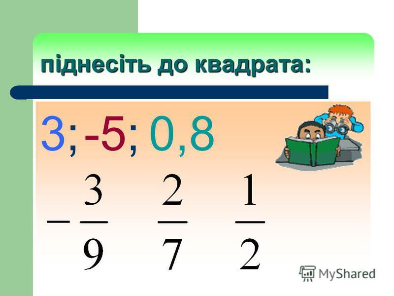 піднесіть до квадрата: 3; -5; 0,8