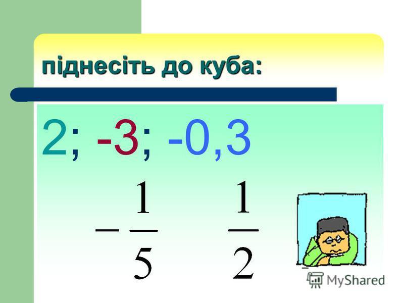 піднесіть до куба: 2; -3; -0,3