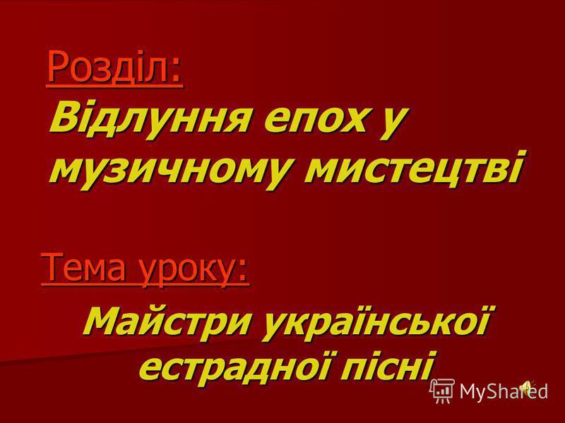 Розділ: Відлуння епох у музичному мистецтві Тема уроку: Тема уроку: Майстри української естрадної пісні