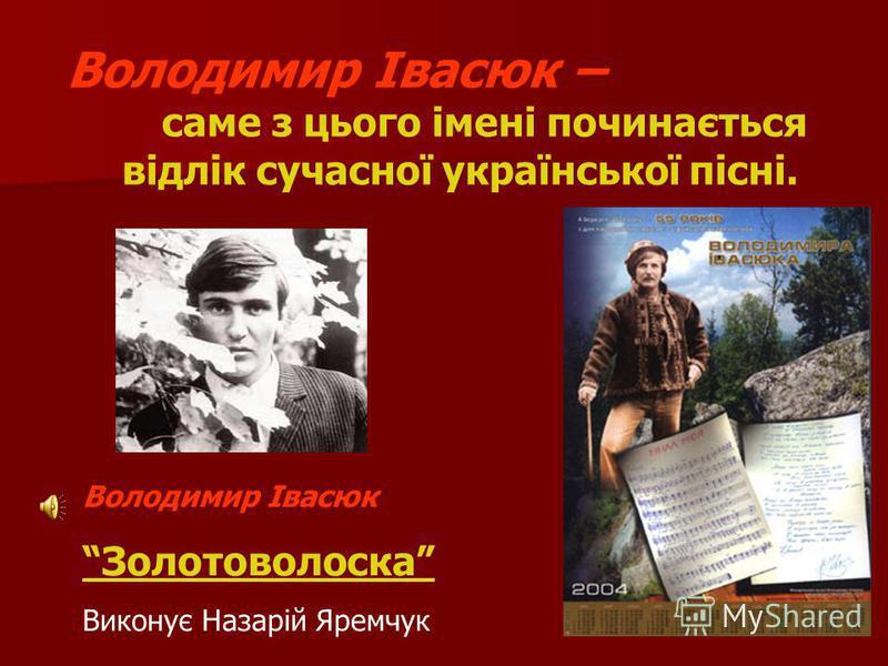 Володимир Івасюк – саме з цього імені починається відлік сучасної української пісні. Володимир Івасюк Золотоволоска Виконує Назарій Яремчук