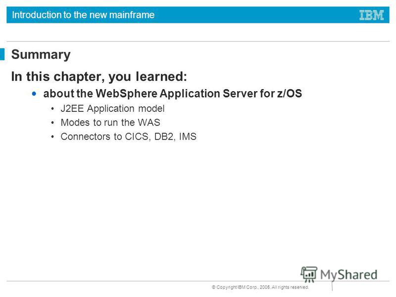 Introduction to the new mainframe © Copyright IBM Corp., 2005. All rights reserved. Summary In this chapter, you learned: about the WebSphere Application Server for z/OS J2EE Application model Modes to run the WAS Connectors to CICS, DB2, IMS