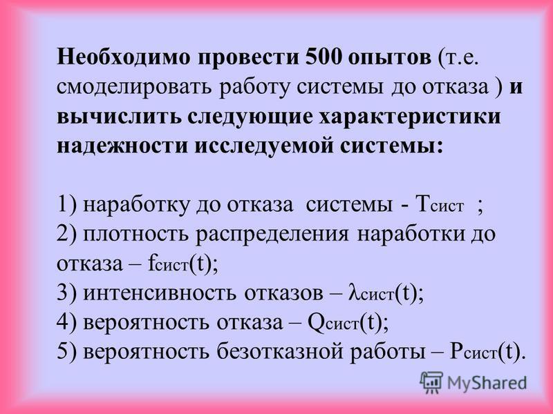 Необходимо провести 500 опытов (т.е. смоделировать работу системы до отказа ) и вычислить следующие характеристики надежности исследуемой системы: 1) наработку до отказа системы - Т сист ; 2) плотность распределения наработки до отказа – f сист (t);