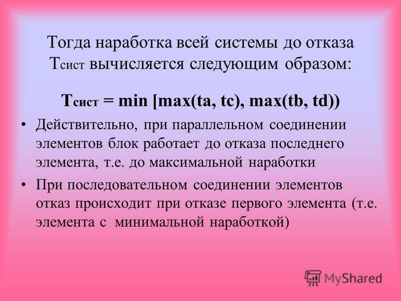 Тогда наработка всей системы до отказа Т сист вычисляется следующим образом: Т сист = min [max(ta, tс), max(tb, td)) Действительно, при параллельном соединении элементов блок работает до отказа последнего элемента, т.е. до максимальной наработки При