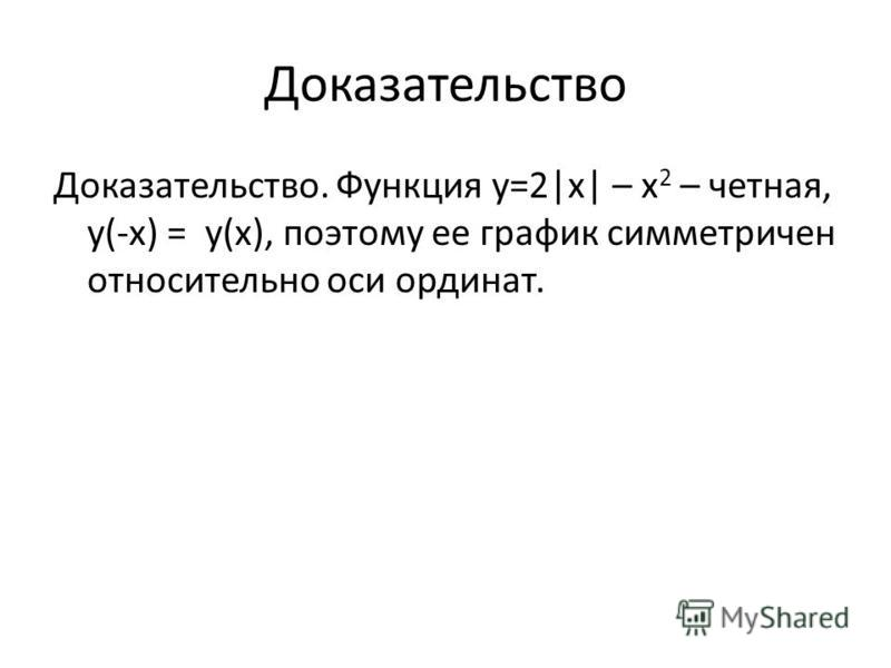 Доказательство Доказательство. Функция у=2|x| – x 2 – четная, у(-х) = у(х), поэтому ее график симметричен относительно оси ординат.