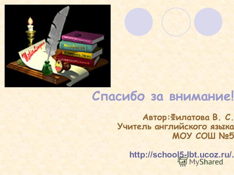 Спасибо за внимание! Автор:Филатова В. С. Учитель английского языка МОУ СОШ 5 http://school5-lbt.ucoz.ru/.