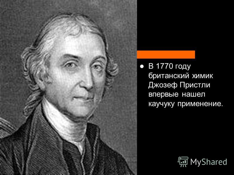 В 1770 году британский химик Джозеф Пристли впервые нашел каучуку применение.