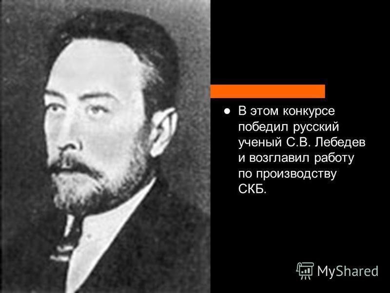 В этом конкурсе победил русский ученый С.В. Лебедев и возглавил работу по производству СКБ.