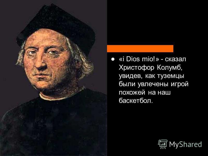«i Dios mio!» - сказал Христофор Колумб, увидев, как туземцы были увлечены игрой похожей на наш баскетбол.